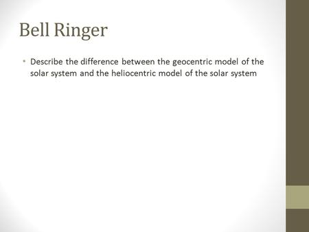 Bell Ringer Describe the difference between the geocentric model of the solar system and the heliocentric model of the solar system.