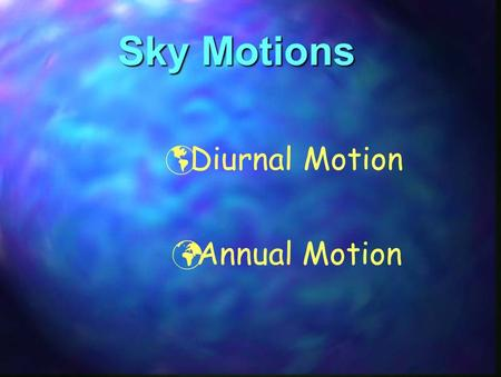 Sky Motions  Diurnal Motion Annual Motion. DIURNAL MOTION o Daily East / West motion of the sky Due to the Earth's rotation (15°/hour) [360°/24 hours.