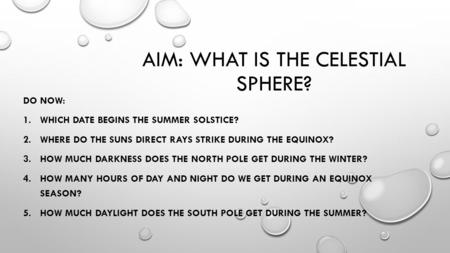 AIM: WHAT IS THE CELESTIAL SPHERE? DO NOW: 1.WHICH DATE BEGINS THE SUMMER SOLSTICE? 2.WHERE DO THE SUNS DIRECT RAYS STRIKE DURING THE EQUINOX? 3.HOW MUCH.