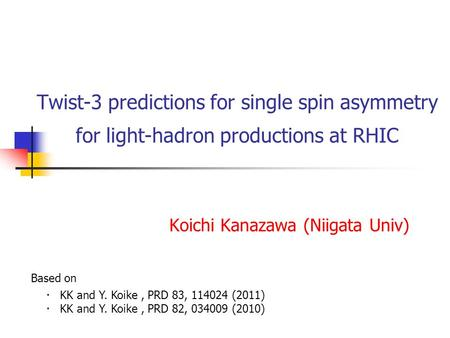 Twist-3 predictions for single spin asymmetry for light-hadron productions at RHIC Koichi Kanazawa (Niigata Univ) ・ KK and Y. Koike, PRD 83, 114024 (2011)