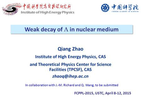 Weak decay of  in nuclear medium FCPPL-2015, USTC, April 8-12, 2015 Institute of High Energy Physics Qiang Zhao Institute of High Energy Physics, CAS.