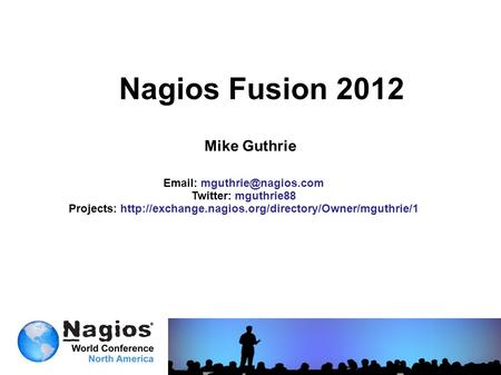 Nagios Fusion 2012 Mike Guthrie   Twitter: mguthrie88 Projects: