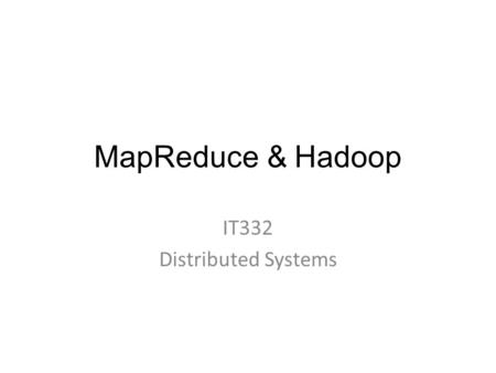 MapReduce & Hadoop IT332 Distributed Systems. Outline  MapReduce  Hadoop  Cloudera Hadoop  Tutorial 2.