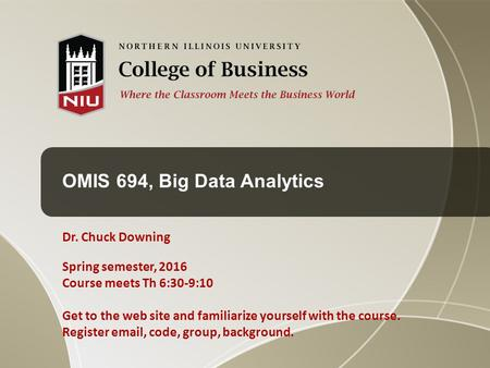 OMIS 694, Big Data Analytics Dr. Chuck Downing Spring semester, 2016 Course meets Th 6:30-9:10 Get to the web site and familiarize yourself with the course.