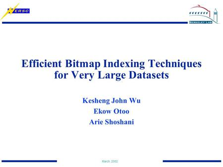 March, 2002 Efficient Bitmap Indexing Techniques for Very Large Datasets Kesheng John Wu Ekow Otoo Arie Shoshani.