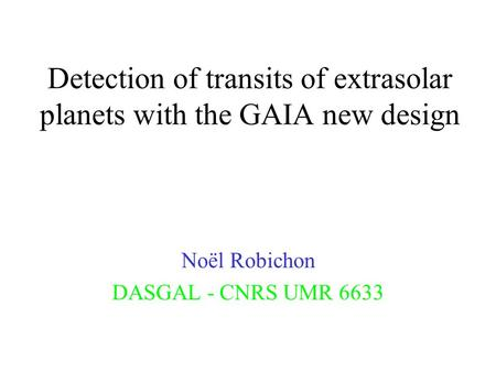 Detection of transits of extrasolar planets with the GAIA new design Noël Robichon DASGAL - CNRS UMR 6633.