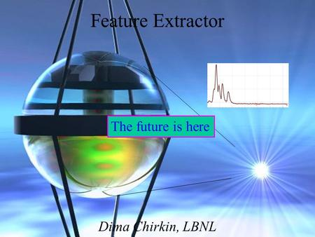 Feature Extractor Dima Chirkin, LBNL The future is here.
