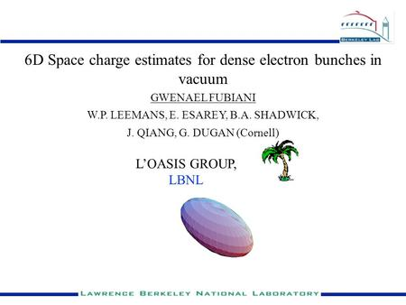 GWENAEL FUBIANI L'OASIS GROUP, LBNL 6D Space charge estimates for dense electron bunches in vacuum W.P. LEEMANS, E. ESAREY, B.A. SHADWICK, J. QIANG, G.