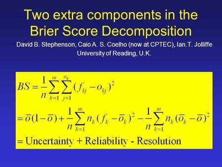 Two extra components in the Brier Score Decomposition David B. Stephenson, Caio A. S. Coelho (now at CPTEC), Ian.T. Jolliffe University of Reading, U.K.