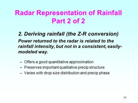 38 Radar Representation of Rainfall Part 2 of 2 2. Deriving rainfall (the Z-R conversion) Power returned to the radar is related to the rainfall intensity,