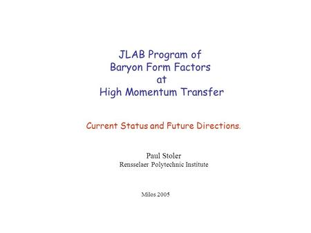JLAB Program of Baryon Form Factors at High Momentum Transfer Current Status and Future Directions. Paul Stoler Rensselaer Polytechnic Institute Milos.