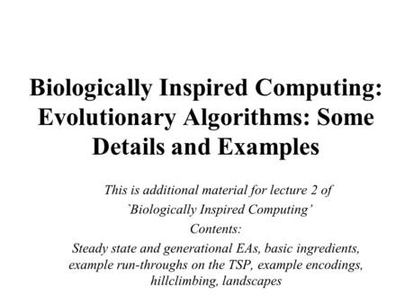 Biologically Inspired Computing: Evolutionary Algorithms: Some Details and Examples This is additional material for lecture 2 of `Biologically Inspired.