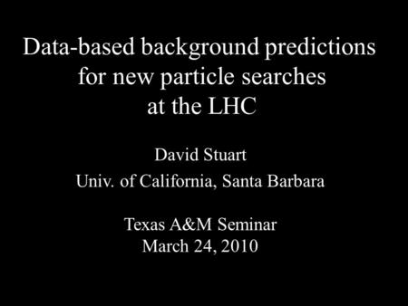 Data-based background predictions for new particle searches at the LHC David Stuart Univ. of California, Santa Barbara Texas A&M Seminar March 24, 2010.