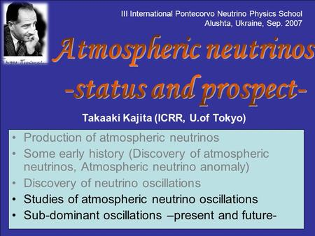 Takaaki Kajita (ICRR, U.of Tokyo) Production of atmospheric neutrinos Some early history (Discovery of atmospheric neutrinos, Atmospheric neutrino anomaly)