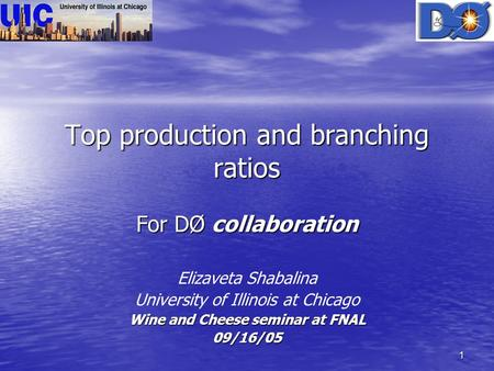 1 Top production and branching ratios For DØ collaboration Elizaveta Shabalina University of Illinois at Chicago Wine and Cheese seminar at FNAL 09/16/05.