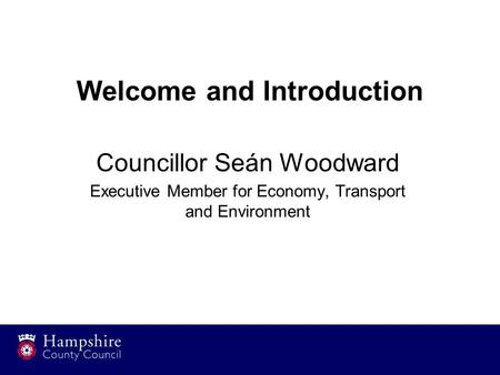 Welcome and Introduction Councillor Seán Woodward Executive Member for Economy, Transport and Environment.
