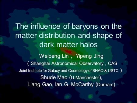 The influence of baryons on the matter distribution and shape of dark matter halos Weipeng Lin , Yipeng Jing ( Shanghai Astronomical Observatory , CAS.