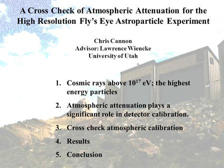 A Cross Check of Atmospheric Attenuation for the High Resolution Fly's Eye Astroparticle Experiment Chris Cannon Advisor: Lawrence Wiencke University of.