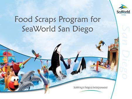 Food Scraps Program for SeaWorld San Diego. Evolution of Food Recycling Program May 2006 City of San Diego decides greenery must be separated from food.