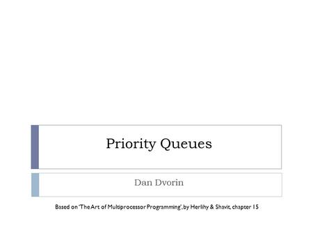 Priority Queues Dan Dvorin Based on 'The Art of Multiprocessor Programming', by Herlihy & Shavit, chapter 15.