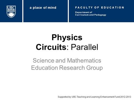 Physics Circuits: Parallel Science and Mathematics Education Research Group Supported by UBC Teaching and Learning Enhancement Fund 2012-2013 Department.