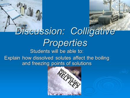 Discussion: Colligative Properties Students will be able to: Explain how dissolved solutes affect the boiling and freezing points of solutions.