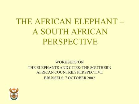 THE AFRICAN ELEPHANT – A SOUTH AFRICAN PERSPECTIVE WORKSHOP ON THE ELEPHANTS AND CITES: THE SOUTHERN AFRICAN COUNTRIES PERSPECTIVE BRUSSELS, 7 OCTOBER.