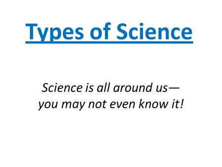 Types of Science Science is all around us— you may not even know it!
