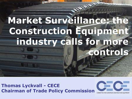 Jan 2009 – slide 1 Thomas Lyckvall - CECE Chairman of Trade Policy Commission Market Surveillance: the Construction Equipment industry calls for more controls.