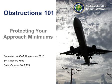 Federal Aviation Administration Obstructions 101 Protecting Your Approach Minimums Presented to: GAA Conference 2015 By: Cindy M. Hintz Date: October 14,