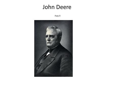 John Deere Pete P.. How a poor blacksmith evolved into an American icon. John Deere was a blacksmith and the finder of Deere and Company. Deere and Company.