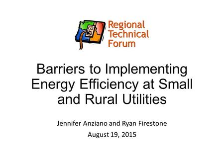 Barriers to Implementing Energy Efficiency at Small and Rural Utilities Jennifer Anziano and Ryan Firestone August 19, 2015.