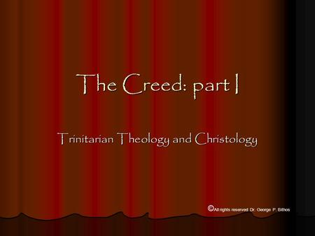 The Creed: part I Trinitarian Theology and Christology © All rights reserved Dr. George P. Bithos.