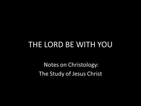 THE LORD BE WITH YOU Notes on Christology: The Study of Jesus Christ.