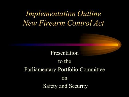 Implementation Outline New Firearm Control Act Presentation to the Parliamentary Portfolio Committee on Safety and Security.