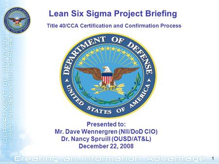 1 Presented to: Mr. Dave Wennergren (NII/DoD CIO) Dr. Nancy Spruill (OUSD/AT&L) December 22, 2008 Lean Six Sigma Project Briefing Title 40/CCA Certification.