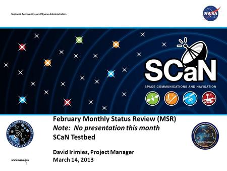 February Monthly Status Review (MSR) Note: No presentation this month SCaN Testbed David Irimies, Project Manager March 14, 2013 1.