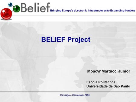 Bringing Europe's eLectronic Infrastructures to Expanding frontiers Santiago – September 2006 BELIEF Project Bringing Europe's eLectronic Infrastructures.