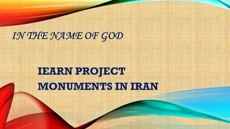 IN THE NAME OF GOD i IEARN PROJECT MONUMENTS IN IRAN.