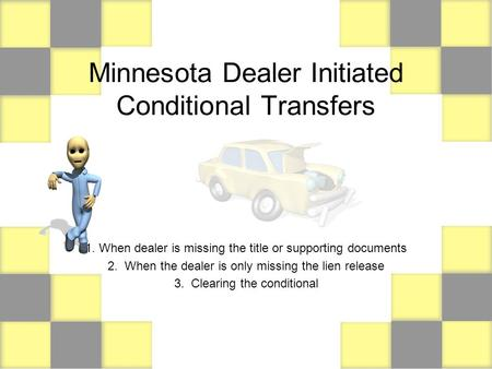 Minnesota Dealer Initiated Conditional Transfers 1. When dealer is missing the title or supporting documents 2. When the dealer is only missing the lien.