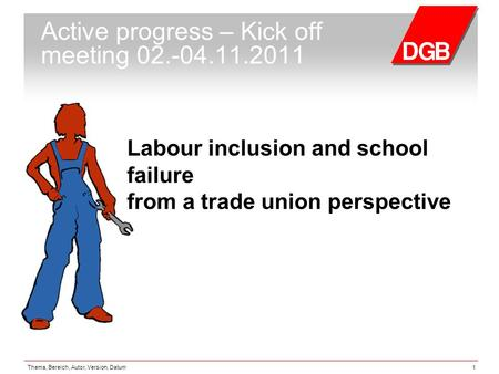 Thema, Bereich, Autor, Version, Datum1 Active progress – Kick off meeting 02.-04.11.2011 Labour inclusion and school failure from a trade union perspective.
