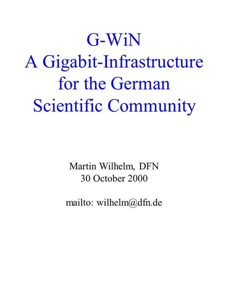 G-WiN A Gigabit-Infrastructure for the German Scientific Community Martin Wilhelm, DFN 30 October 2000 mailto: