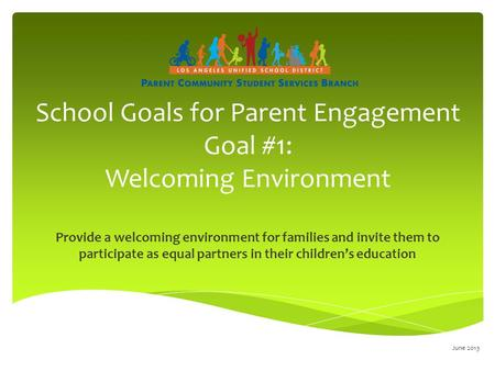 School Goals for Parent Engagement Goal #1: Welcoming Environment Provide a welcoming environment for families and invite them to participate as equal.