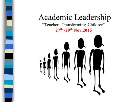 "Academic Leadership ""Teachers Transforming Children"" 27 th -29 th Nov.2015."