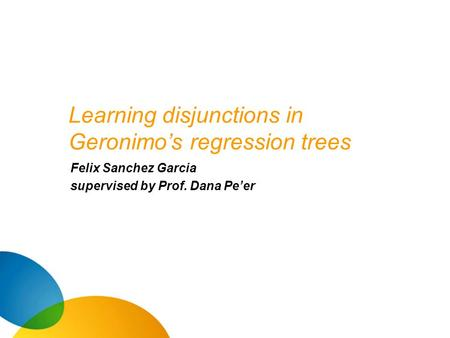 Learning disjunctions in Geronimo's regression trees Felix Sanchez Garcia supervised by Prof. Dana Pe'er.