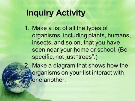 Inquiry Activity 1.Make a list of all the types of organisms, including plants, humans, insects, and so on, that you have seen near your home or school.