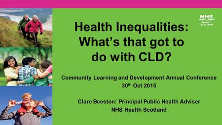 Health Inequalities: What's that got to do with CLD? Community Learning and Development Annual Conference 30 th Oct 2015 Clare Beeston: Principal Public.