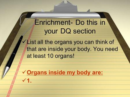 Enrichment- Do this in your DQ section List all the organs you can think of that are inside your body. You need at least 10 organs! Organs inside my body.