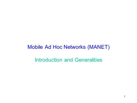 1 Mobile Ad Hoc Networks (MANET) Introduction and Generalities.