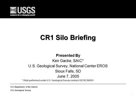 1 U.S. Department of the Interior U.S. Geological Survey CR1 Silo Briefing Presented By Ken Gacke, SAIC* U.S. Geological Survey, National Center EROS Sioux.